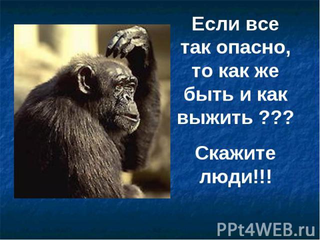 Если все так опасно, то как же быть и как выжить ???Скажите люди!!!