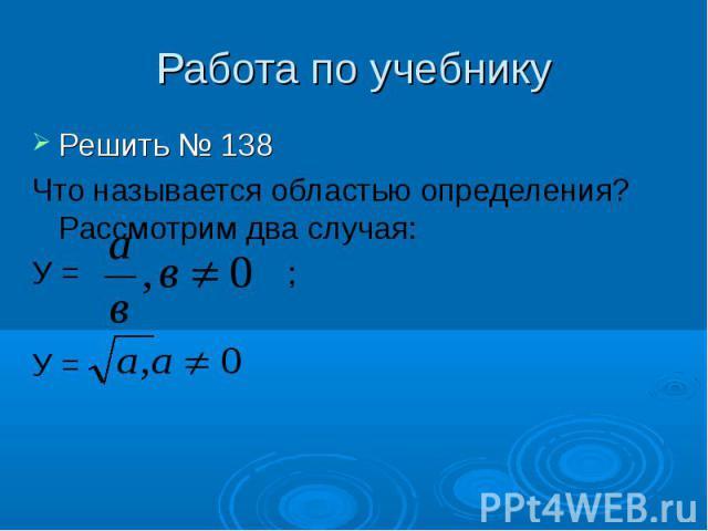 Работа по учебнику Решить № 138Что называется областью определения? Рассмотрим два случая: У = ; У =