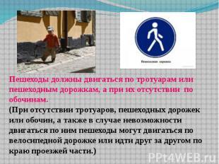 Пешеходы должны двигаться по тротуарам или пешеходным дорожкам, а при их отсутст