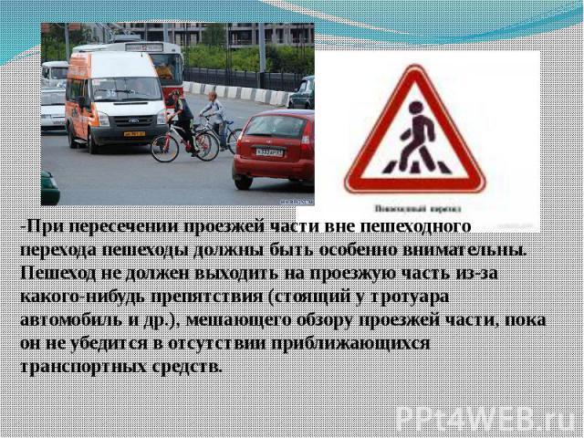 -При пересечении проезжей части вне пешеходного перехода пешеходы должны быть особенно внимательны. Пешеход не должен выходить на проезжую часть из-за какого-нибудь препятствия (стоящий у тротуара автомобиль и др.), мешающего обзору проезжей части, …