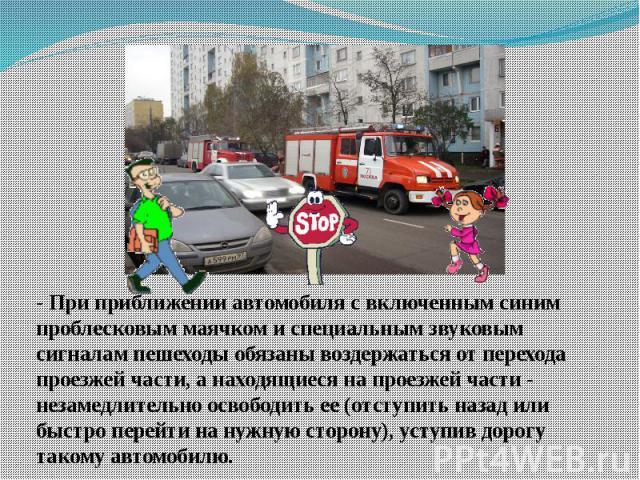 - При приближении автомобиля с включенным синим проблесковым маячком и специальным звуковым сигналам пешеходы обязаны воздержаться от перехода проезжей части, а находящиеся на проезжей части - незамедлительно освободить ее (отступить назад или быстр…