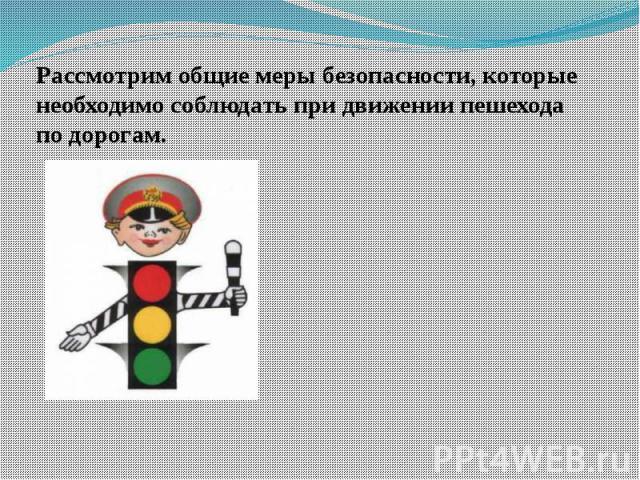 Рассмотрим общие меры безопасности, которые необходимо соблюдать при движении пешехода по дорогам.