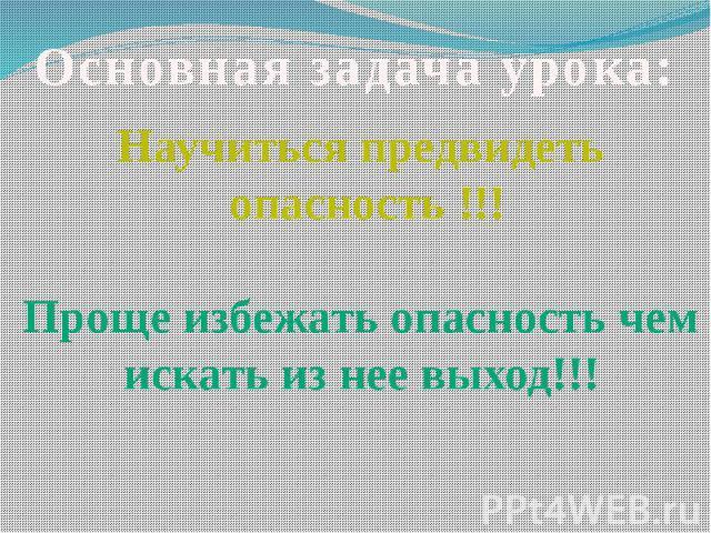 Основная задача урока: Научиться предвидеть опасность !!!Проще избежать опасность чем искать из нее выход!!!