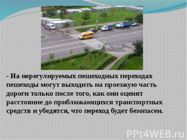 - На нерегулируемых пешеходных переходах пешеходы могут выходить на проезжую часть дороги только после того, как они оценят расстояние до приближающихся транспортных средств и убедятся, что переход будет безопасен.