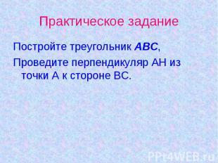 Практическое заданиеПостройте треугольник АВС,Проведите перпендикуляр АН из точк