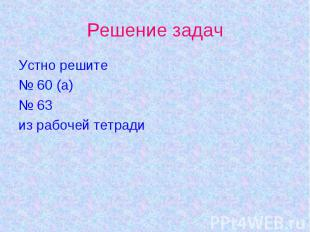 Решение задачУстно решите№ 60 (а)№ 63из рабочей тетради