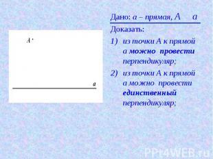 Дано: а – прямая, A О aДоказать: из точки А к прямой а можно провести перпендику