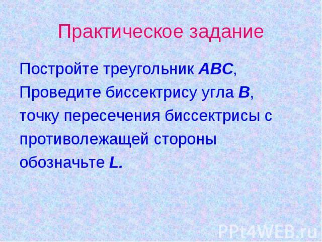 Постройте треугольник АВС,Проведите биссектрису угла В,точку пересечения биссектрисы с противолежащей стороныобозначьте L.