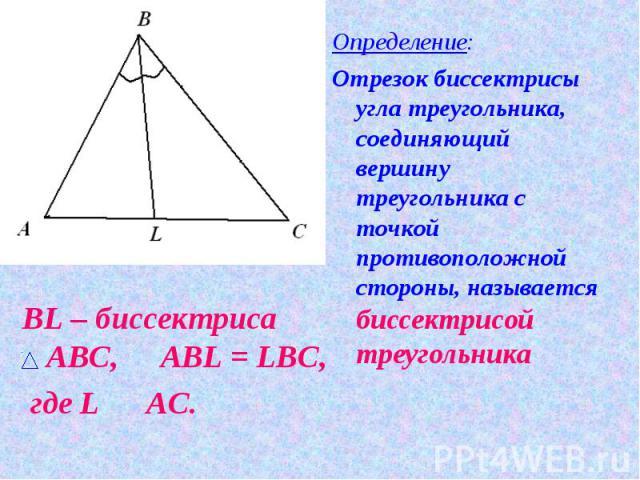 Определение:Отрезок биссектрисы угла треугольника, соединяющий вершину треугольника с точкой противоположной стороны, называется биссектрисой треугольника BL – биссектриса АВС, Р AВL = LBС, где L О AС.