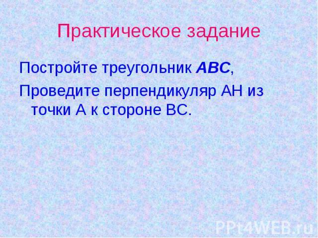 Практическое заданиеПостройте треугольник АВС,Проведите перпендикуляр АН из точки А к стороне ВС.