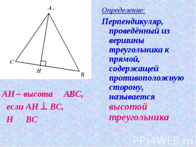Определение:Перпендикуляр, проведённый из вершины треугольника к прямой, содержащей противоположную сторону, называется высотой треугольника АН – высота АВС, если АН ^ ВС, Н О ВС