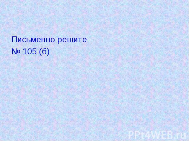 Письменно решите№ 105 (б)
