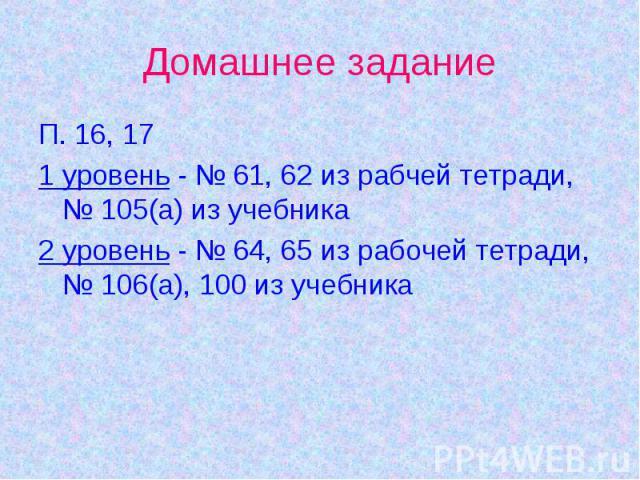 Домашнее задание П. 16, 171 уровень - № 61, 62 из рабчей тетради, № 105(а) из учебника2 уровень - № 64, 65 из рабочей тетради, № 106(а), 100 из учебника