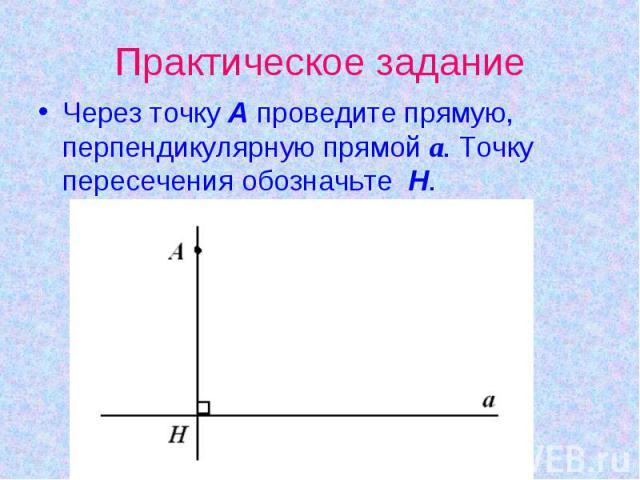 Практическое заданиеЧерез точку А проведите прямую, перпендикулярную прямой а. Точку пересечения обозначьте Н.