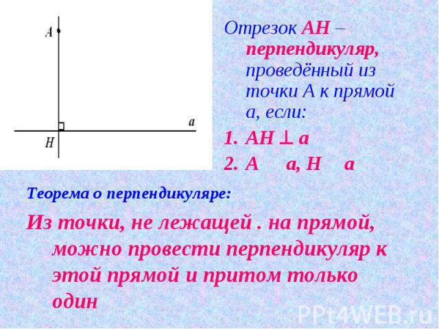 Отрезок АН – перпендикуляр, проведённый из точки А к прямой а, если:АН ^ aA П a, НО a Теорема о перпендикуляре:Из точки, не лежащей . на прямой, можно провести перпендикуляр к этой прямой и притом только один