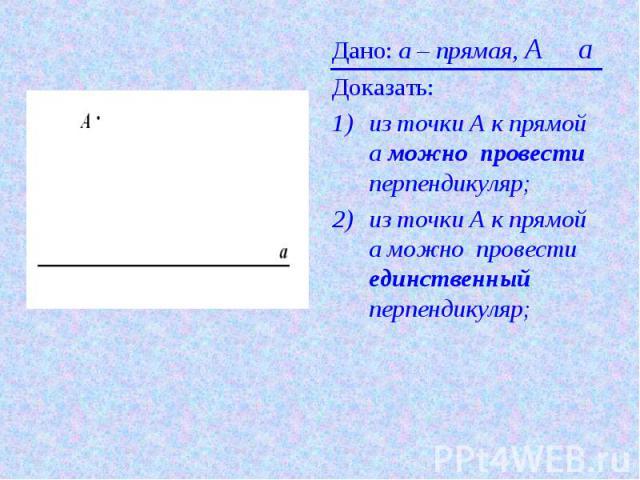 Дано: а – прямая, A О aДоказать: из точки А к прямой а можно провести перпендикуляр;из точки А к прямой а можно провести единственный перпендикуляр;