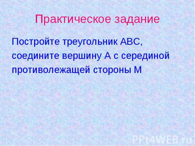 Практическое задание Постройте треугольник АВС,соедините вершину А с серединой противолежащей стороны М