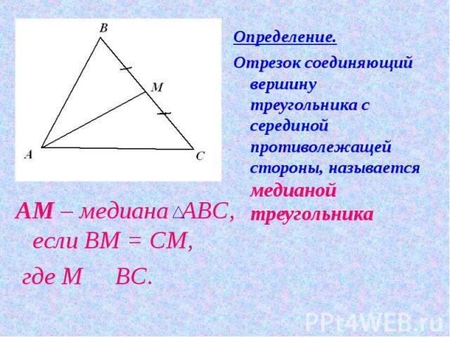 Определение.Отрезок соединяющий вершину треугольника с серединой противолежащей стороны, называется медианой треугольника АМ – медиана АВС, если ВМ = СМ, где М О ВС.