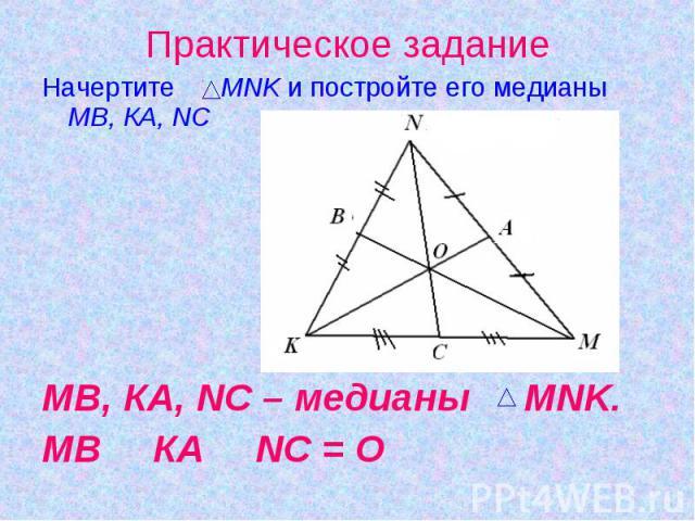 Начертите MNK и постройте его медианы МВ, КА, NСМВ, КА, NС – медианы MNK. МВ З КА З NС = О