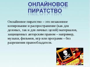 Онлайновое пиратство Онлайновое пиратство – это незаконное копирование и распрос