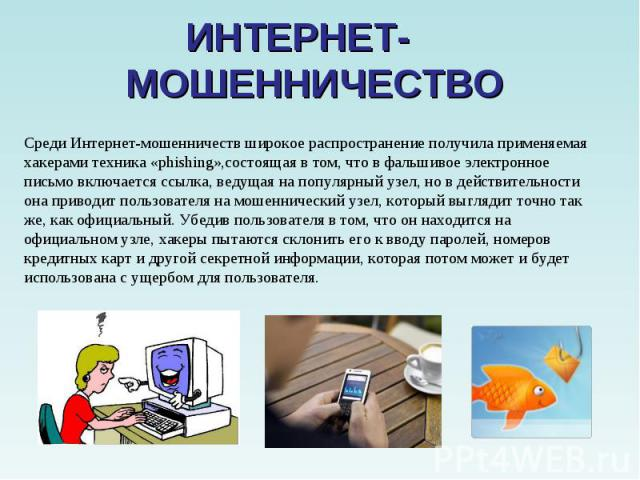 ИНТЕРНЕТ- МОШЕННИЧЕСТВО Среди Интернет-мошенничеств широкое распространение получила применяемая хакерами техника «phishing»,состоящая в том, что в фальшивое электронное письмо включается ссылка, ведущая на популярный узел, но в действительности она…