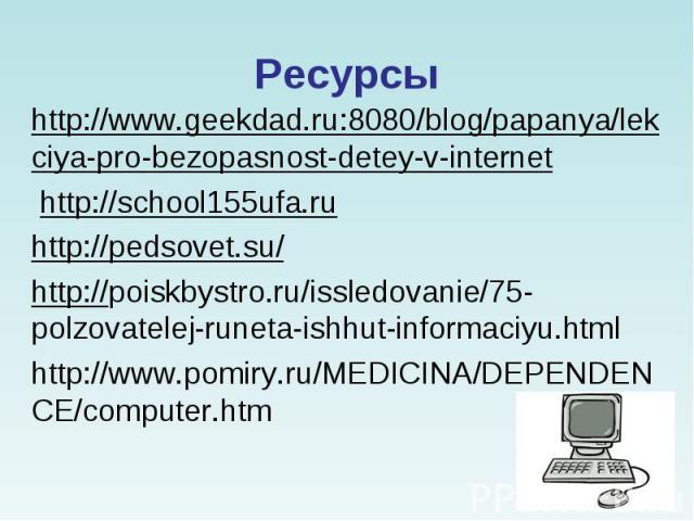 http://www.geekdad.ru:8080/blog/papanya/lekciya-pro-bezopasnost-detey-v-internethttp://school155ufa.ruhttp://pedsovet.su/http://poiskbystro.ru/issledovanie/75-polzovatelej-runeta-ishhut-informaciyu.htmlhttp://www.pomiry.ru/MEDICINA/DEPENDENCE/compu…
