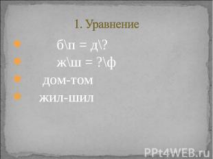 1. Уравнение б\п = д\? ж\ш = ?\ф дом-том жил-шил