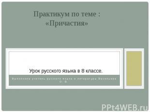 Практикум по теме : «Причастия»Выполнила учитель русского языка и литературы Вас