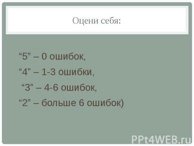 """Оцени себя: """"5"""" – 0 ошибок, """"4"""" – 1-3 ошибки, """"3"""" – 4-6 ошибок, """"2"""" – больше 6 ошибок)"""