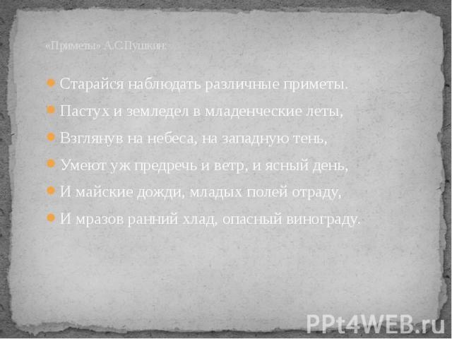 «Приметы» А.С.Пушкин: Старайся наблюдать различные приметы.Пастух и земледел в младенческие леты,Взглянув на небеса, на западную тень,Умеют уж предречь и ветр, и ясный день,И майские дожди, младых полей отраду,И мразов ранний хлад, опасный винограду.