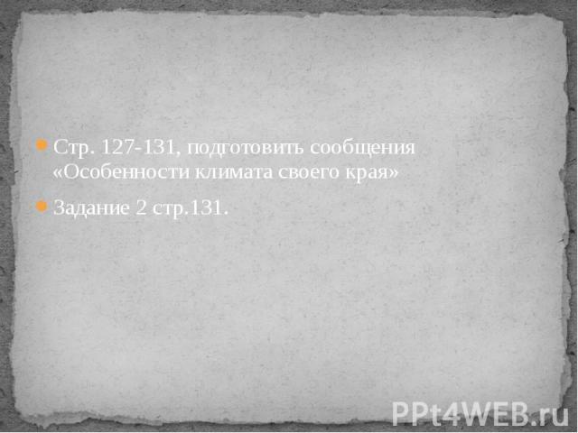 Стр. 127-131, подготовить сообщения «Особенности климата своего края» Задание 2 стр.131.