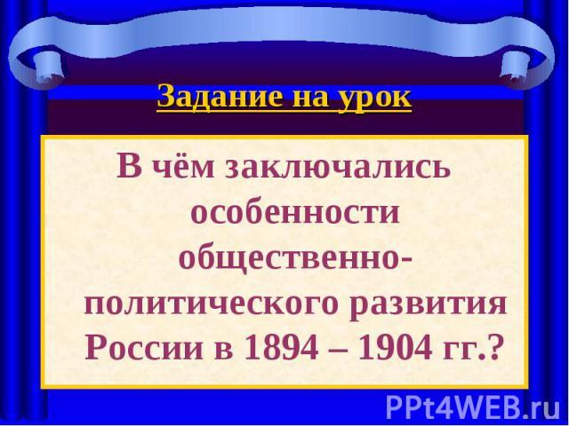 Задание на урокВ чём заключались особенности общественно-политического развития России в 1894 – 1904 гг.?