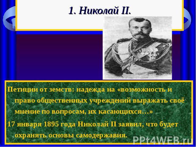 1. Николай II. Петиции от земств: надежда на «возможность и право общественных учреждений выражать своё мнение по вопросам, их касающихся…»17 января 1895 года Николай II заявил, что будет охранять основы самодержавия.