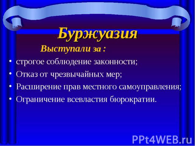 Буржуазия Выступали за :строгое соблюдение законности;Отказ от чрезвычайных мер;Расширение прав местного самоуправления;Ограничение всевластия бюрократии.