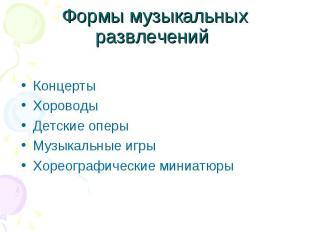 Формы музыкальных развлечений КонцертыХороводыДетские оперыМузыкальные игрыХорео