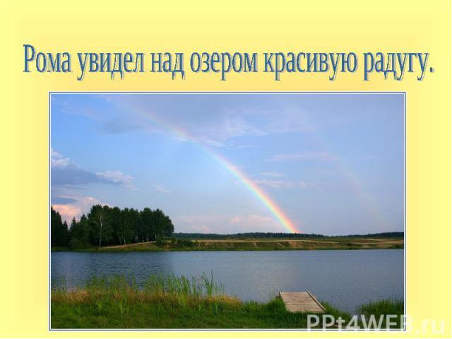 Рома увидел над озером красивую радугу.
