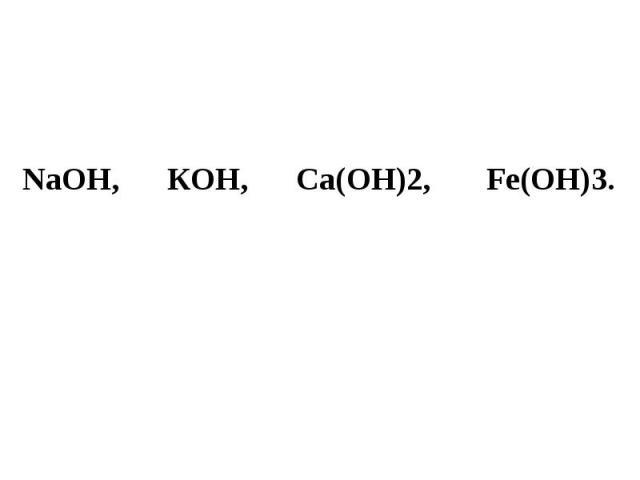 NаОН, КОН, Са(ОН)2, Fе(ОН)3.