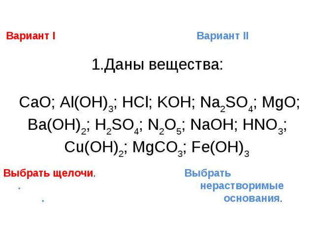 Вариант I Вариант II1.Даны вещества: CaO; Al(OH)3; HCl; KOH; Na2SO4; MgO; Ba(OH)2; H2SO4; N2O5; NaOH; HNO3; Cu(OH)2; MgCO3; Fe(OH)3 Выбрать щелочи. Выбрать . нерастворимые . основания.