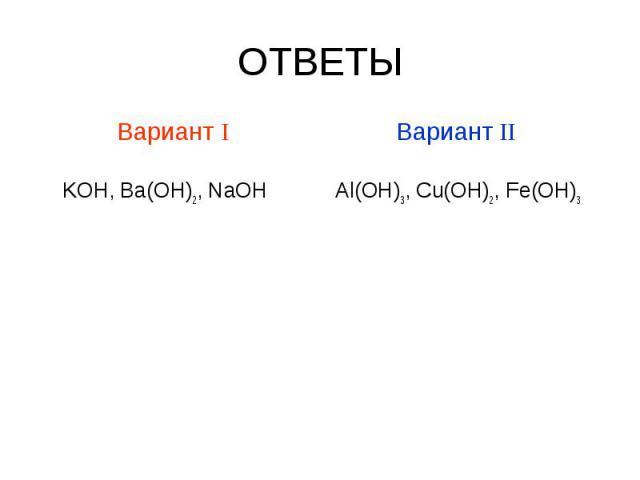 ОТВЕТЫ Вариант I KOH, Ba(OH)2, NaOH Вариант II Al(OH)3, Cu(OH)2, Fe(OH)3