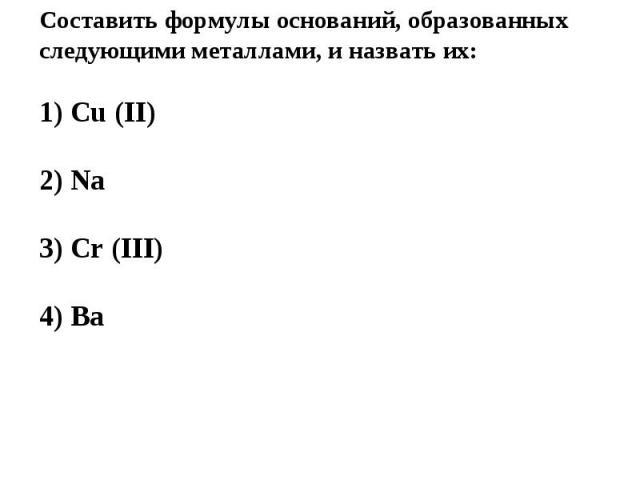 Составить формулы оснований, образованных следующими металлами, и назвать их:1) Cu (II)2) Na3) Cr (III)4) Ba