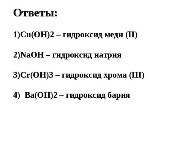 Ответы:Cu(OH)2 – гидроксид меди (II)NaOH – гидроксид натрияCr(OH)3 – гидроксид хрома (III)4) Ba(OH)2 – гидроксид бария