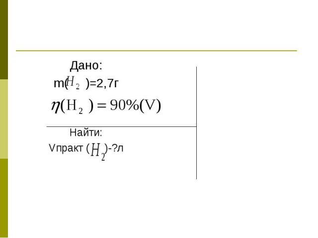 Дано:m( )=2,7гНайти:Vпракт ( )-?л