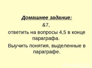 Домашнее задание:&7, ответить на вопросы 4,5 в конце параграфа. Выучить понятия,