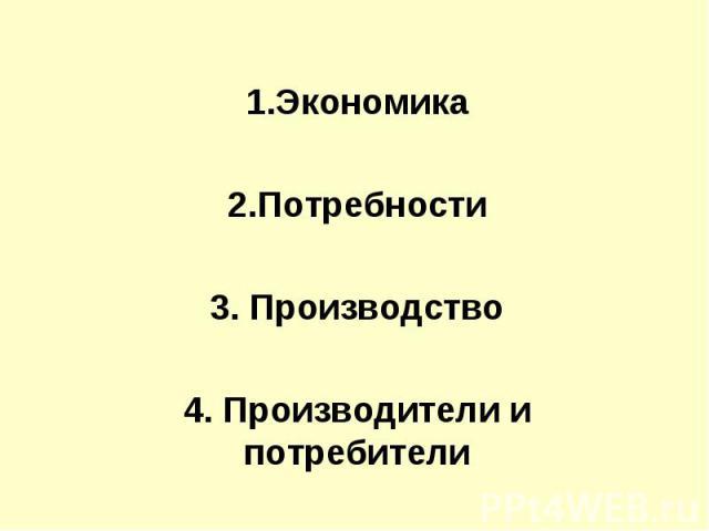 1.Экономика2.Потребности3. Производство4. Производители и потребители