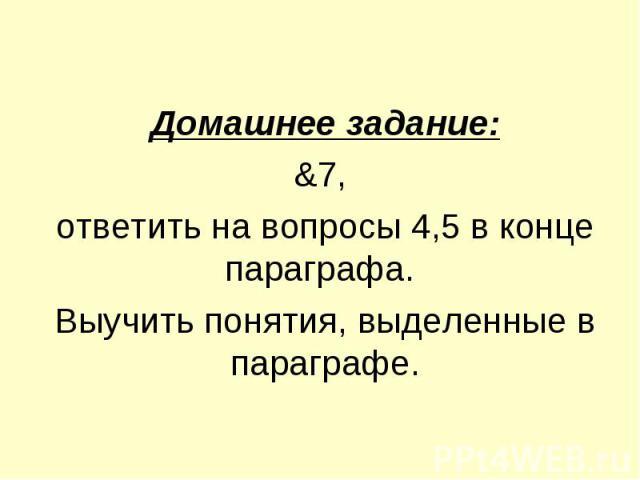 Домашнее задание:&7, ответить на вопросы 4,5 в конце параграфа. Выучить понятия, выделенные в параграфе.