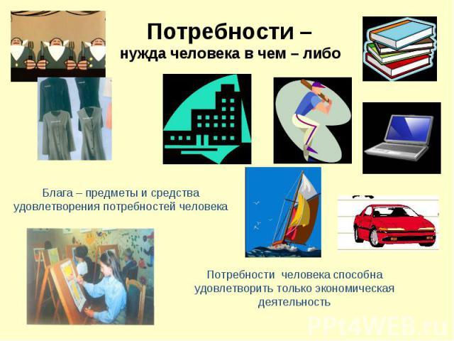 Потребности – нужда человека в чем – либо Блага – предметы и средства удовлетворения потребностей человека Потребности человека способна удовлетворить только экономическая деятельность