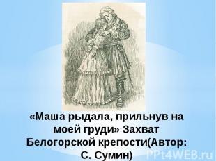 «Маша рыдала, прильнув на моей груди» Захват Белогорской крепости(Автор: С. Суми