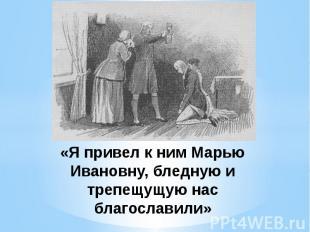 «Я привел к ним Марью Ивановну, бледную и трепещущую нас благославили»