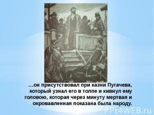 …он присутствовал при казни Пугачева, который узнал его в толпе и кивнул ему гол