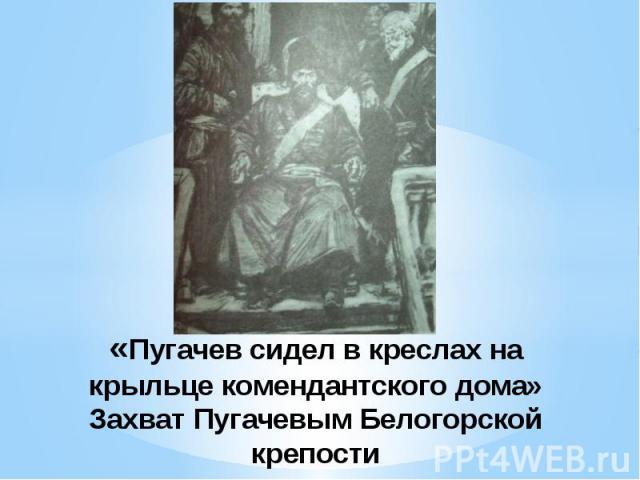 «Пугачев сидел в креслах на крыльце комендантского дома»Захват Пугачевым Белогорской крепости